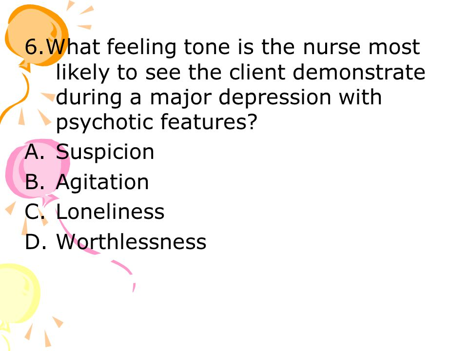 6.What feeling tone is the nurse most likely to see the client demonstrate during a major depression with psychotic features.