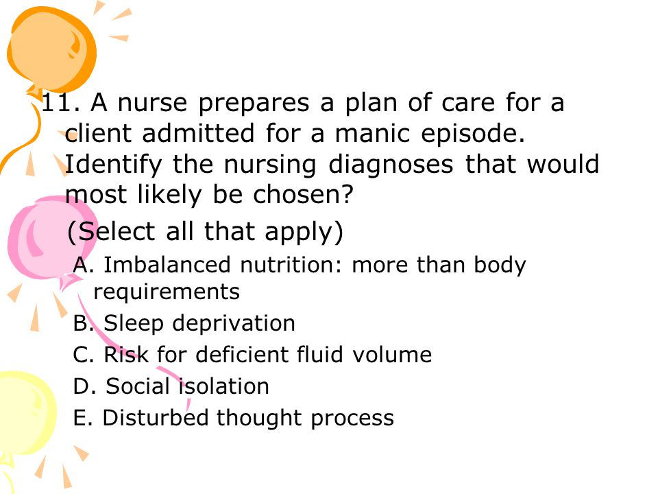 11. A nurse prepares a plan of care for a client admitted for a manic episode.