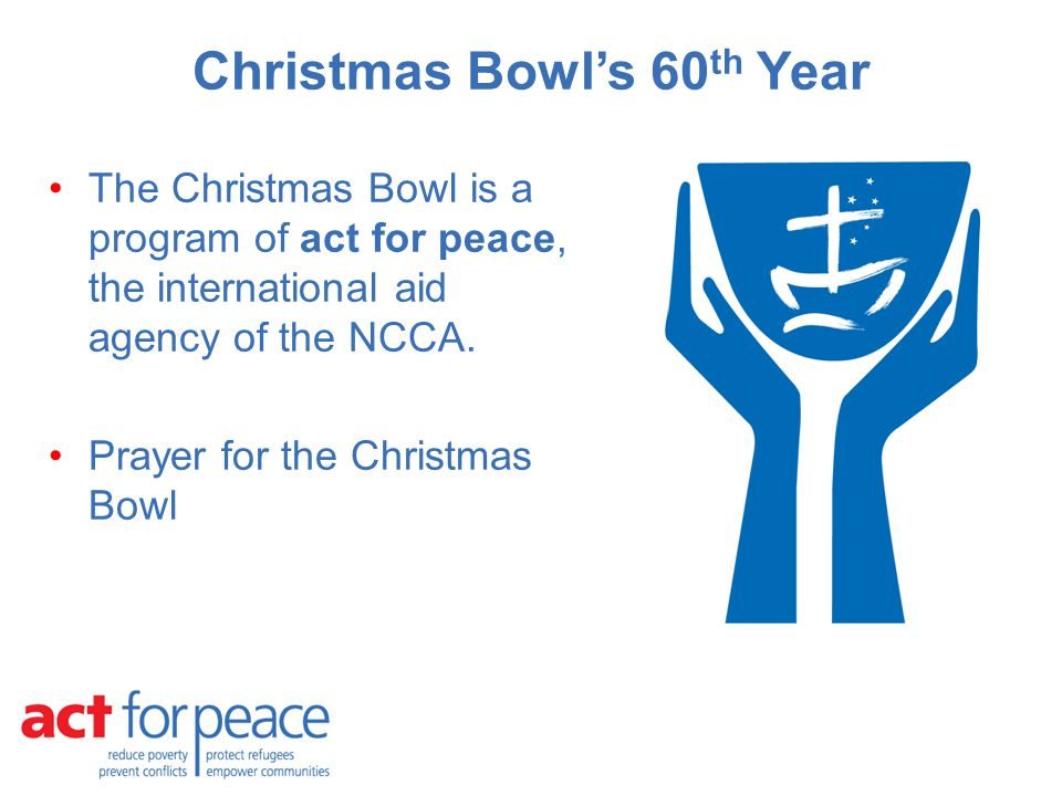Christmas Bowl's 60 th Year The Christmas Bowl is a program of act for peace, the international aid agency of the NCCA.