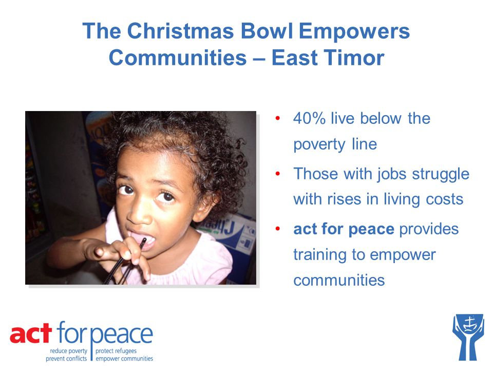 40% live below the poverty line Those with jobs struggle with rises in living costs act for peace provides training to empower communities The Christmas Bowl Empowers Communities – East Timor