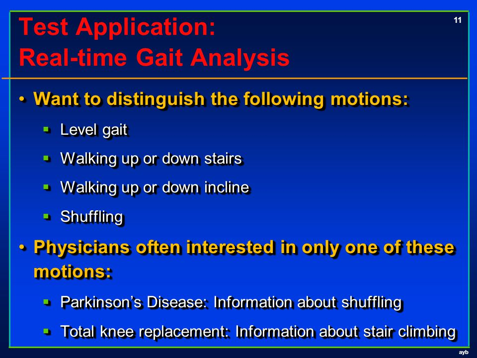 ayb 11 Test Application: Real-time Gait Analysis Want to distinguish the following motions:Want to distinguish the following motions:  Level gait  Walking up or down stairs  Walking up or down incline  Shuffling Physicians often interested in only one of these motions:Physicians often interested in only one of these motions:  Parkinson's Disease: Information about shuffling  Total knee replacement: Information about stair climbing Want to distinguish the following motions:Want to distinguish the following motions:  Level gait  Walking up or down stairs  Walking up or down incline  Shuffling Physicians often interested in only one of these motions:Physicians often interested in only one of these motions:  Parkinson's Disease: Information about shuffling  Total knee replacement: Information about stair climbing