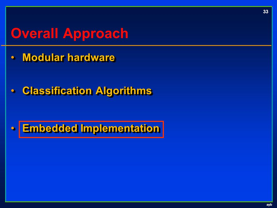ayb 33 Overall Approach Modular hardware Modular hardware Classification Algorithms Classification Algorithms Embedded Implementation Embedded Impleme