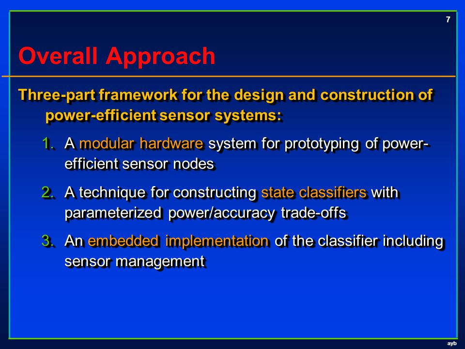 ayb 7 Overall Approach Three-part framework for the design and construction of power-efficient sensor systems: 1.A modular hardware system for prototy