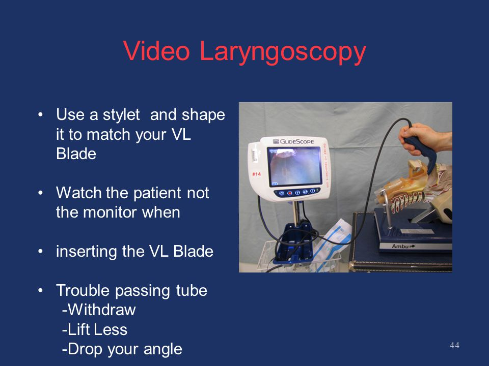 Video Laryngoscopy 44 Use a stylet and shape it to match your VL Blade Watch the patient not the monitor when inserting the VL Blade Trouble passing tube -Withdraw -Lift Less -Drop your angle