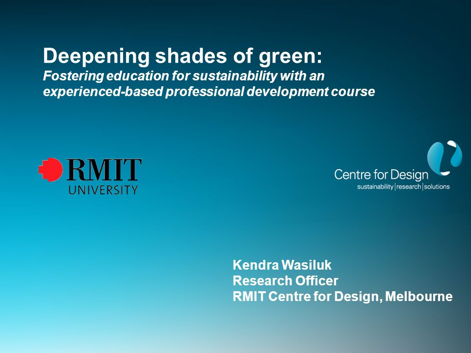 Deepening shades of green: Fostering education for sustainability with an experienced-based professional development course Kendra Wasiluk Research Officer RMIT Centre for Design, Melbourne