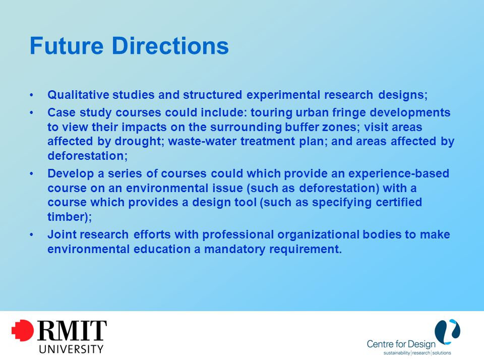 Future Directions Qualitative studies and structured experimental research designs; Case study courses could include: touring urban fringe developments to view their impacts on the surrounding buffer zones; visit areas affected by drought; waste-water treatment plan; and areas affected by deforestation; Develop a series of courses could which provide an experience-based course on an environmental issue (such as deforestation) with a course which provides a design tool (such as specifying certified timber); Joint research efforts with professional organizational bodies to make environmental education a mandatory requirement.
