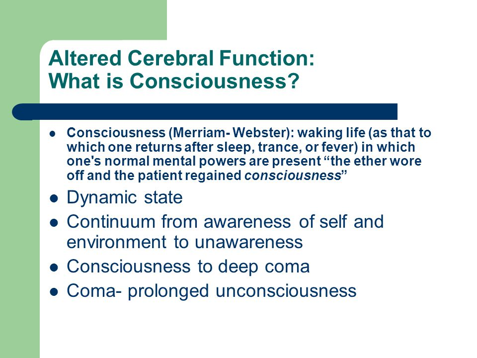 Altered Cerebral Function: What is Consciousness? Consciousness (Merriam- Webster): waking life (as that to which one returns after sleep, trance, or