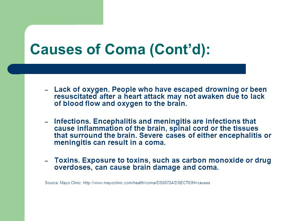 Causes of Coma (Cont'd): – Lack of oxygen. People who have escaped drowning or been resuscitated after a heart attack may not awaken due to lack of bl