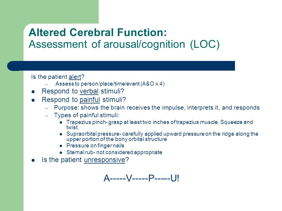 Altered Cerebral Function: Assessment of arousal/cognition (LOC) Is the patient alert? – Assess to person/place/time/event (A&O x 4) Respond to verbal