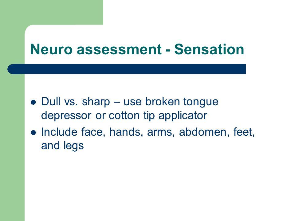 Neuro assessment - Sensation Dull vs. sharp – use broken tongue depressor or cotton tip applicator Include face, hands, arms, abdomen, feet, and legs