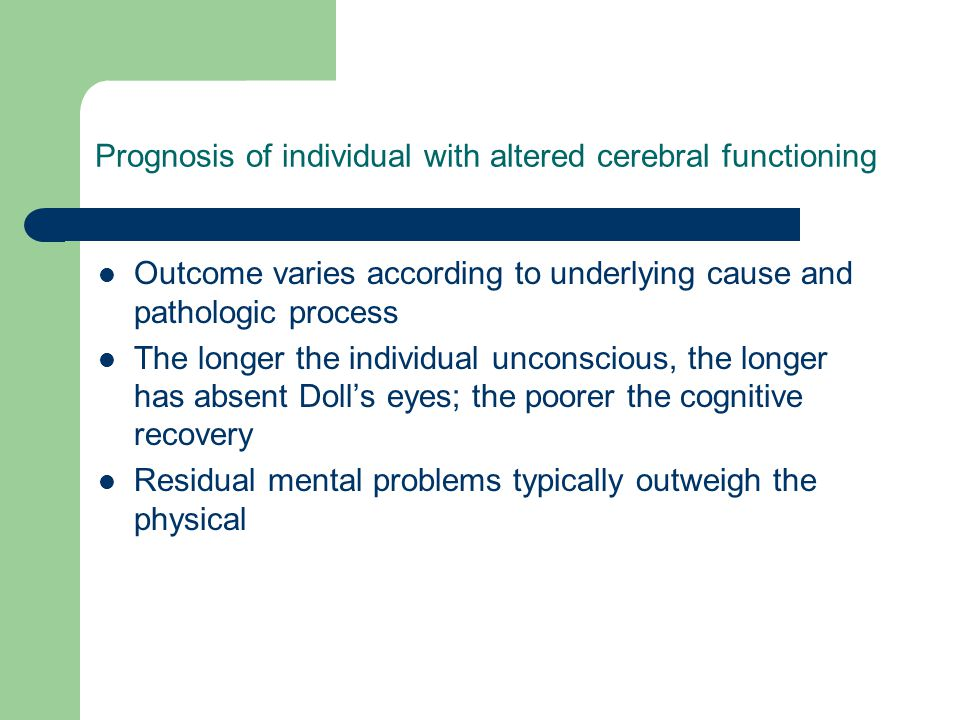 Prognosis of individual with altered cerebral functioning Outcome varies according to underlying cause and pathologic process The longer the individua