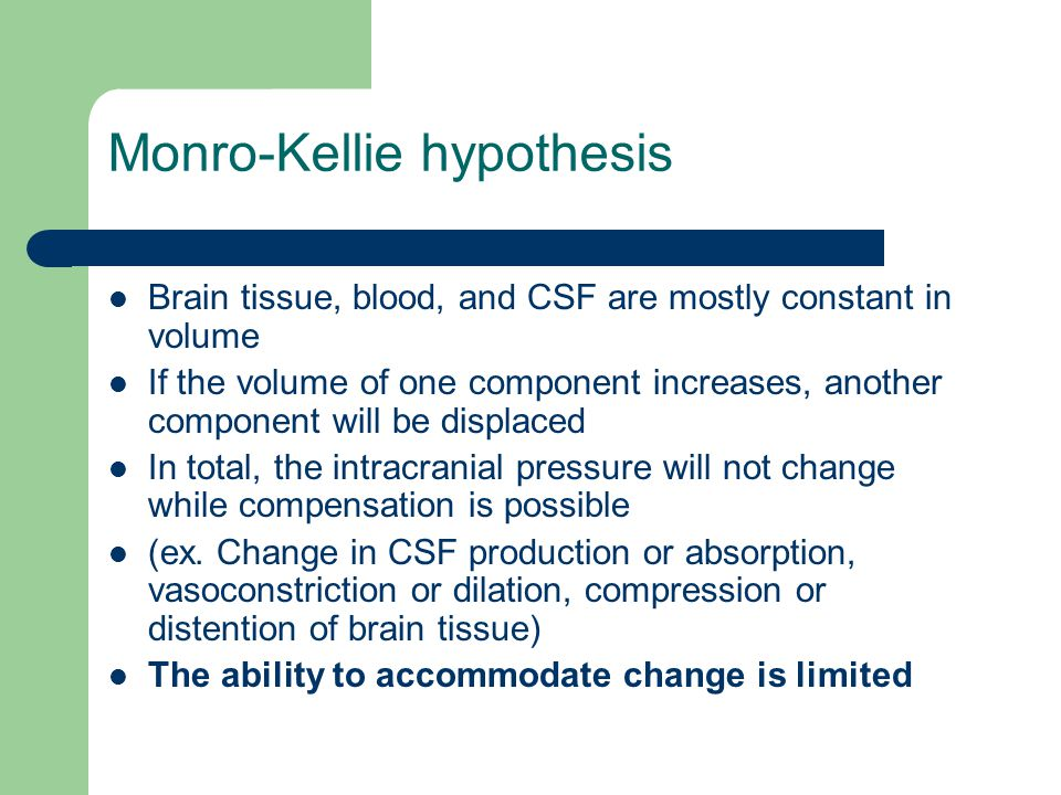 Monro-Kellie hypothesis Brain tissue, blood, and CSF are mostly constant in volume If the volume of one component increases, another component will be