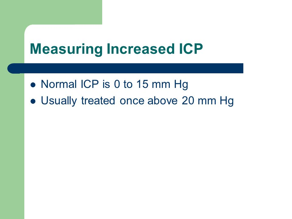 Measuring Increased ICP Normal ICP is 0 to 15 mm Hg Usually treated once above 20 mm Hg