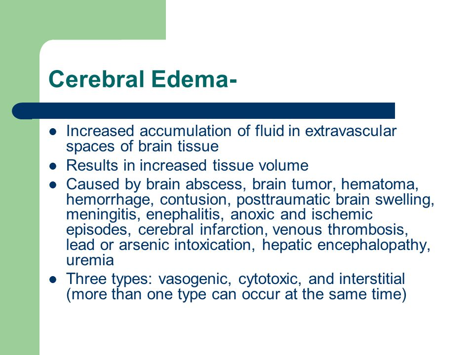 Cerebral Edema- Increased accumulation of fluid in extravascular spaces of brain tissue Results in increased tissue volume Caused by brain abscess, br