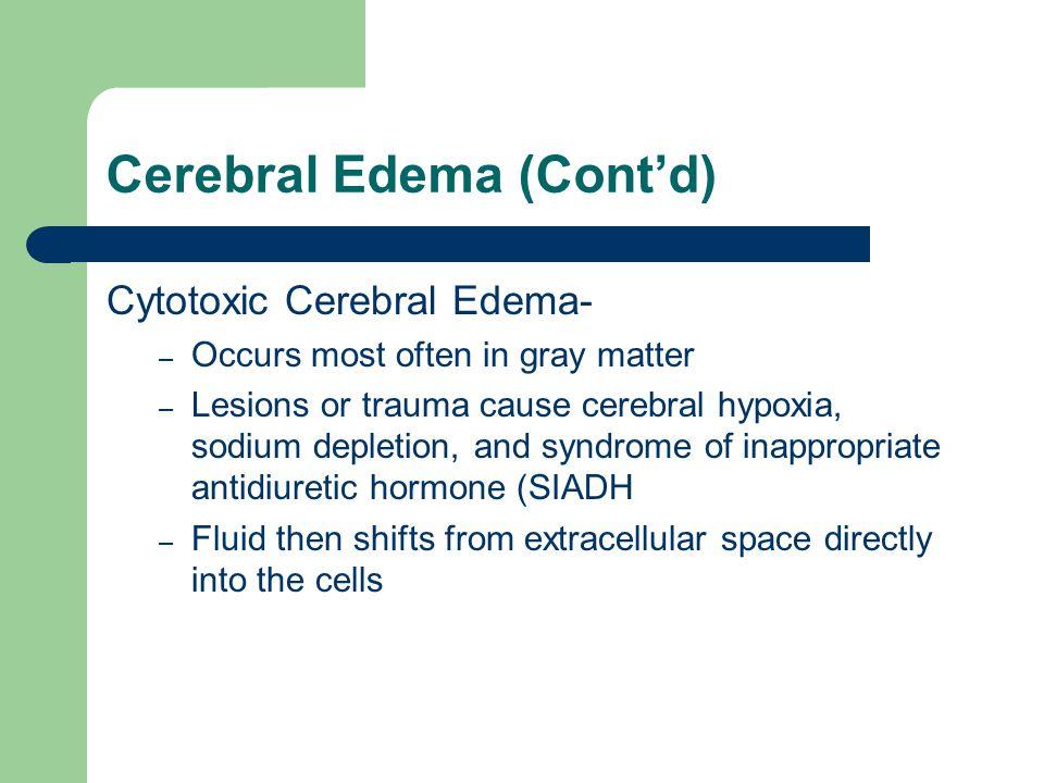 Cerebral Edema (Cont'd) Cytotoxic Cerebral Edema- – Occurs most often in gray matter – Lesions or trauma cause cerebral hypoxia, sodium depletion, and