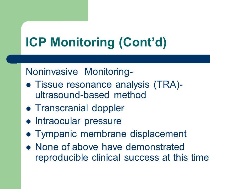 ICP Monitoring (Cont'd) Noninvasive Monitoring- Tissue resonance analysis (TRA)- ultrasound-based method Transcranial doppler Intraocular pressure Tym