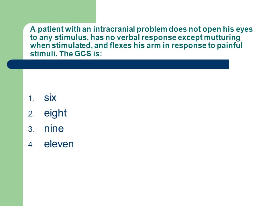 A patient with an intracranial problem does not open his eyes to any stimulus, has no verbal response except mutturing when stimulated, and flexes his