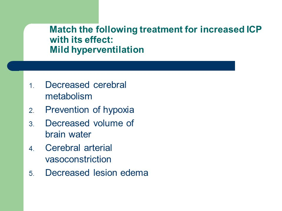 Match the following treatment for increased ICP with its effect: Mild hyperventilation 1. Decreased cerebral metabolism 2. Prevention of hypoxia 3. De