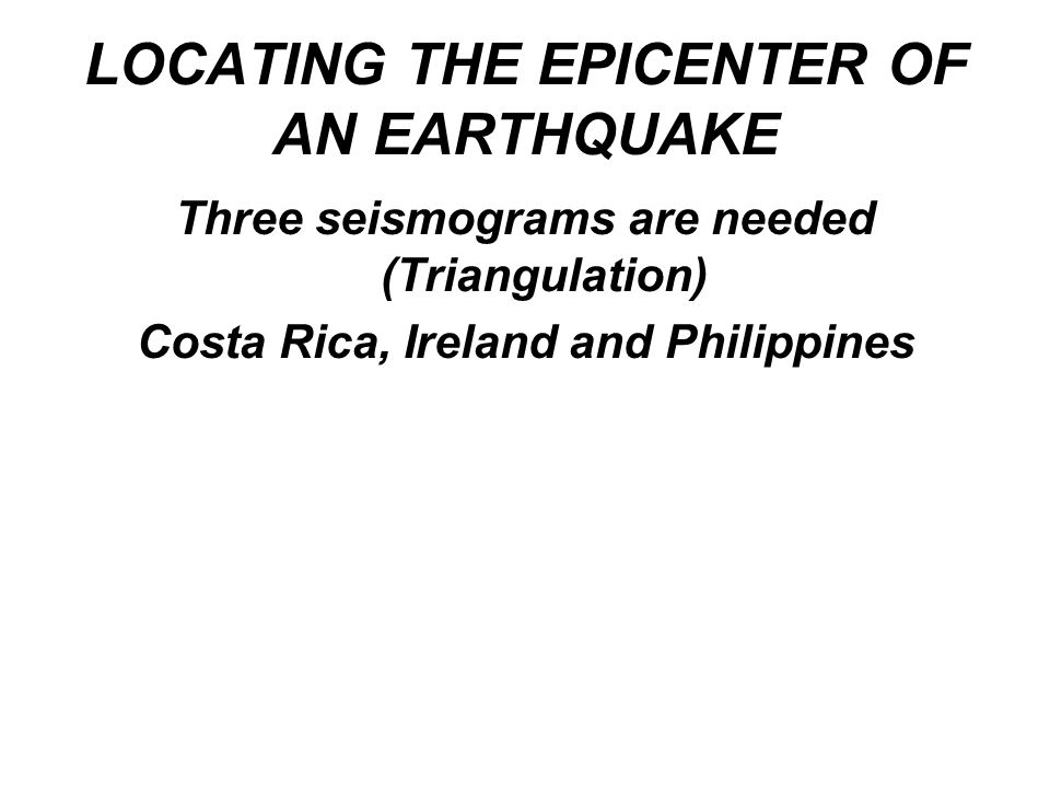 LOCATING THE EPICENTER OF AN EARTHQUAKE Three seismograms are needed (Triangulation) Costa Rica, Ireland and Philippines