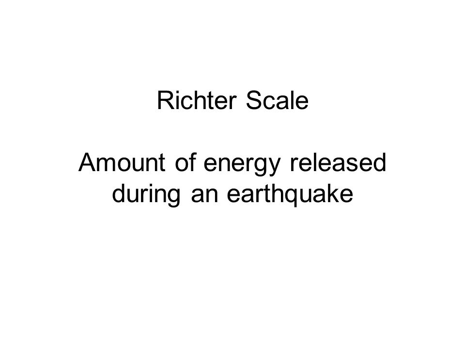 Richter Scale Amount of energy released during an earthquake