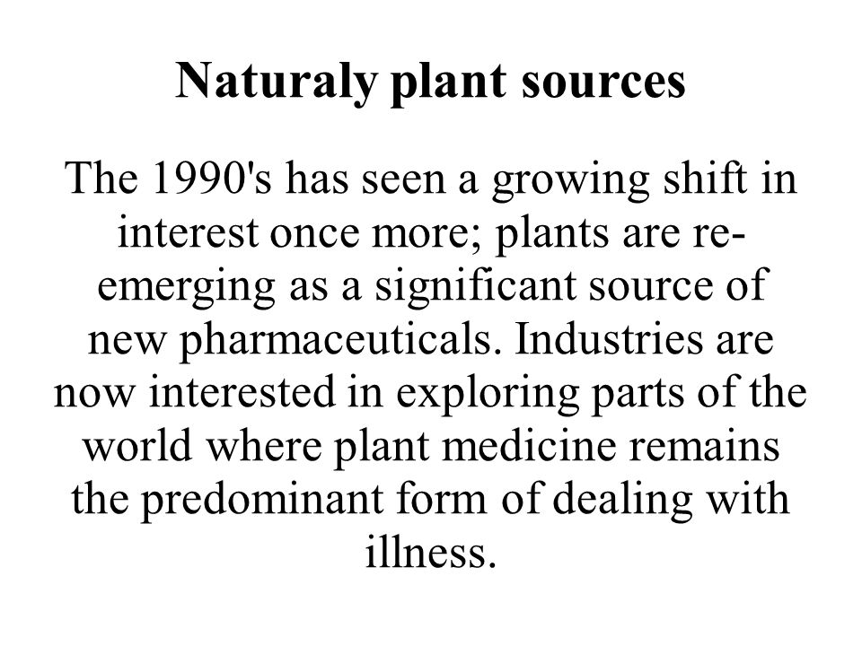 Naturaly plant sources The 1990's has seen a growing shift in interest once more; plants are re- emerging as a significant source of new pharmaceutica