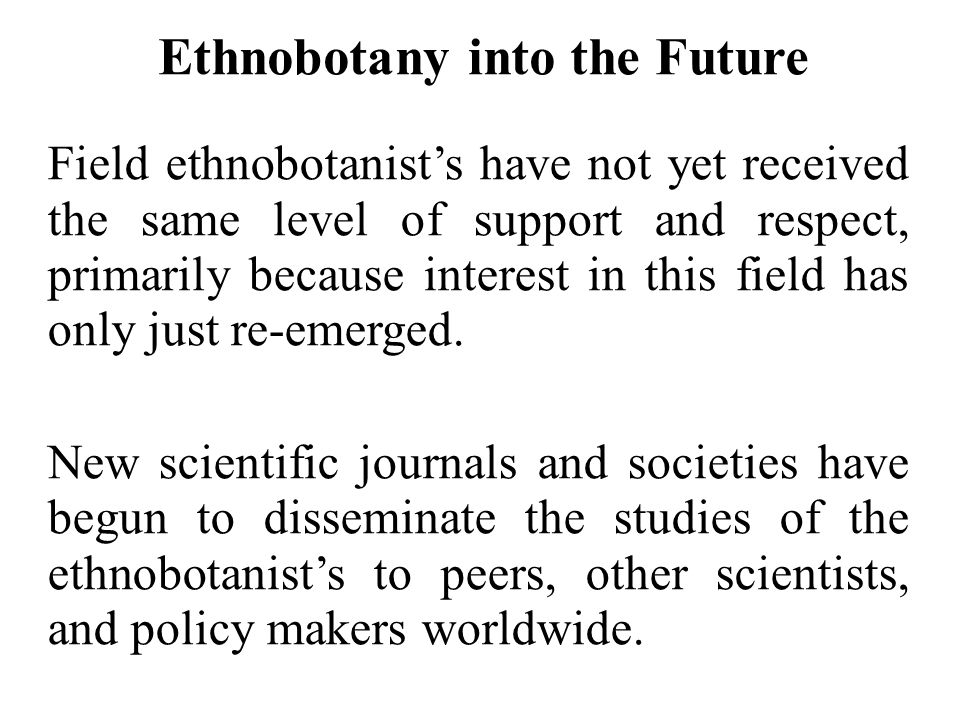 Ethnobotany into the Future Field ethnobotanist's have not yet received the same level of support and respect, primarily because interest in this fiel