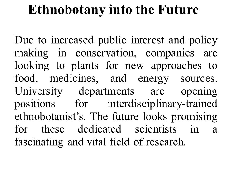 Ethnobotany into the Future Due to increased public interest and policy making in conservation, companies are looking to plants for new approaches to