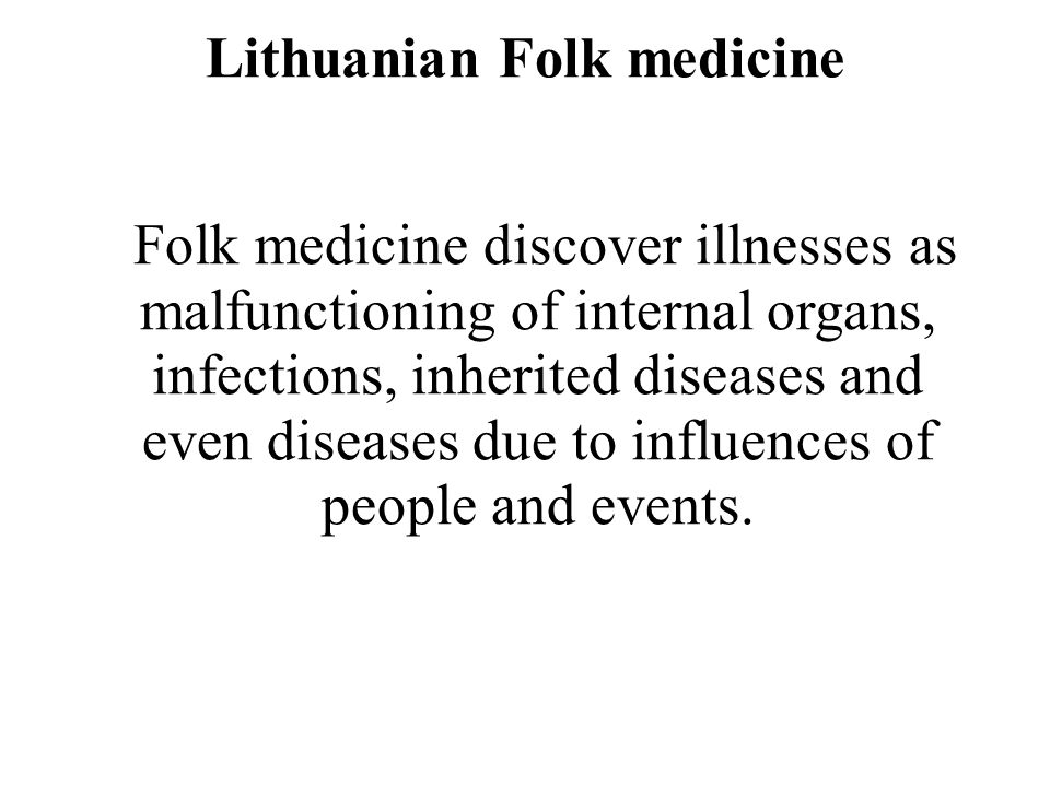 Lithuanian Folk medicine Folk medicine discover illnesses as malfunctioning of internal organs, infections, inherited diseases and even diseases due t