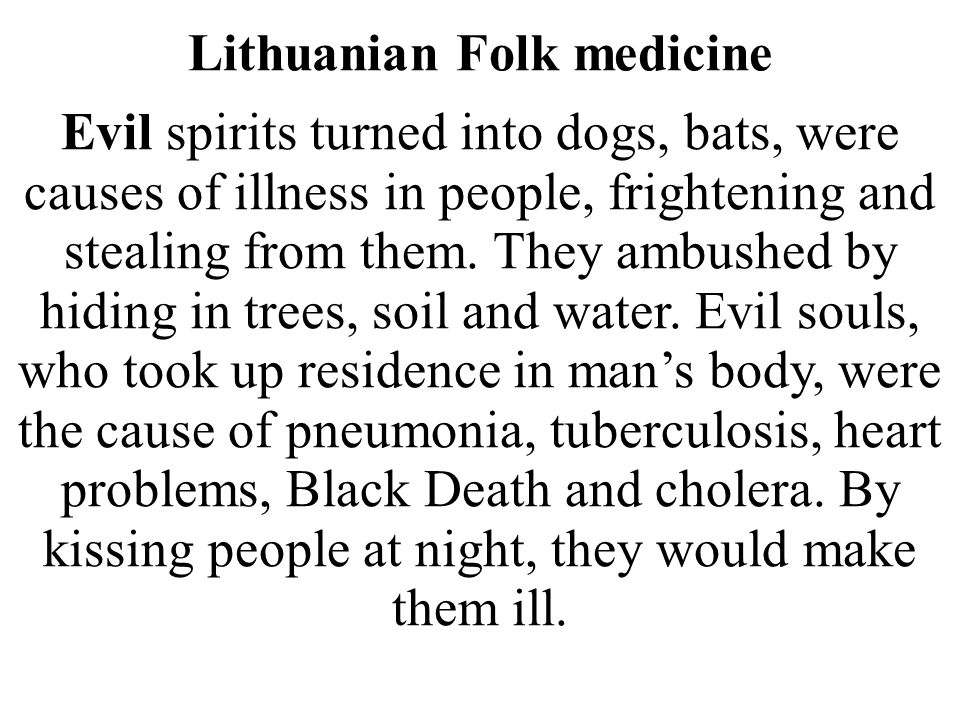 Lithuanian Folk medicine Evil spirits turned into dogs, bats, were causes of illness in people, frightening and stealing from them. They ambushed by h