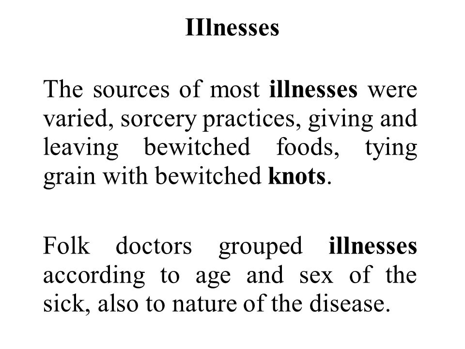 IIlnesses The sources of most illnesses were varied, sorcery practices, giving and leaving bewitched foods, tying grain with bewitched knots. Folk doc