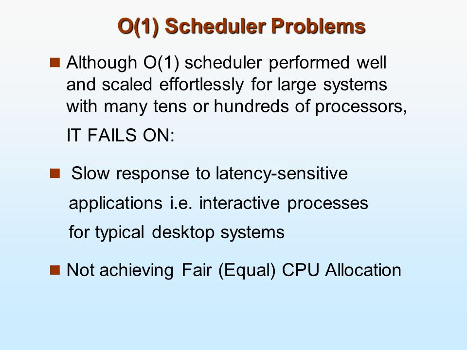 O(1) Scheduler Problems Although O(1) scheduler performed well and scaled effortlessly for large systems with many tens or hundreds of processors, IT FAILS ON: Slow response to latency-sensitive applications i.e.
