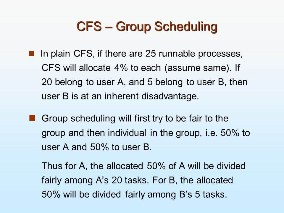 CFS – Group Scheduling In plain CFS, if there are 25 runnable processes, CFS will allocate 4% to each (assume same).