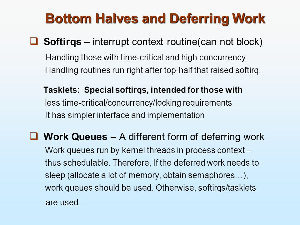 Bottom Halves and Deferring Work  Softirqs – interrupt context routine(can not block) Handling those with time-critical and high concurrency.