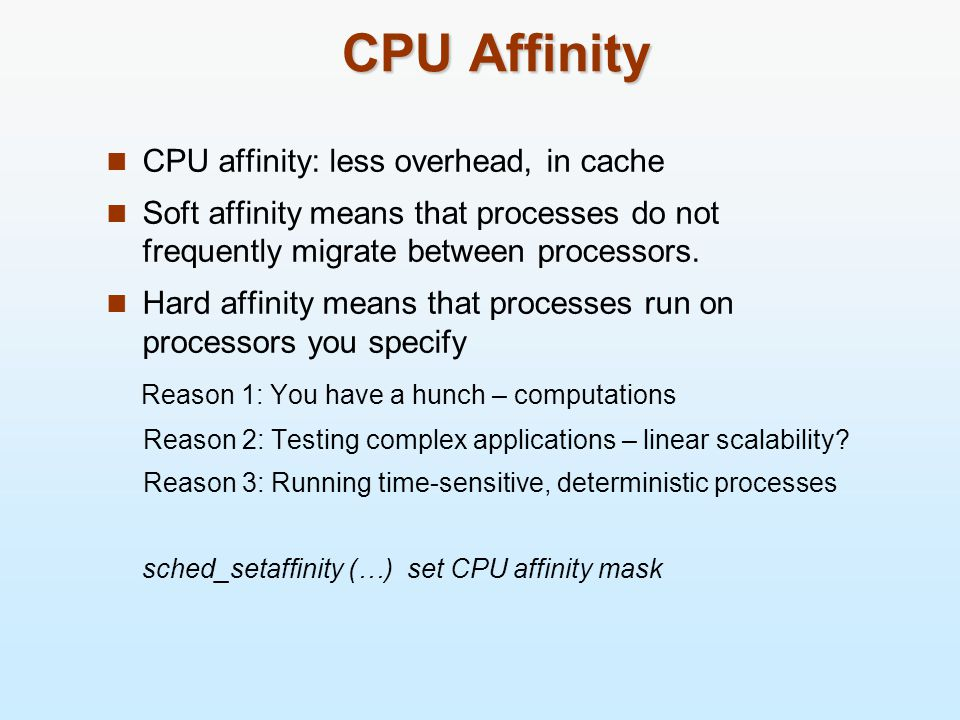 CPU Affinity CPU affinity: less overhead, in cache Soft affinity means that processes do not frequently migrate between processors.