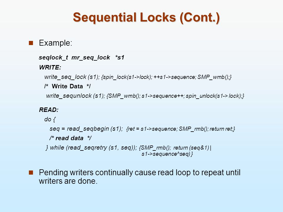 Sequential Locks (Cont.) Example: seqlock_t mr_seq_lock *s1 WRITE: write_seq_lock (s1 ); {spin_lock(s1->lock); ++s1->sequence; SMP_wmb();} /* Write Data */ write_sequnlock (s1 ); {SMP_wmb(); s1->sequence++; spin_unlock(s1-> lock);} READ: do { seq = read_seqbegin (s1); {ret = s1->sequence; SMP_rmb(); return ret;} /* read data */ } while (read_seqretry (s1, seq)); {SMP_rmb(); return (seq&1) | s1->sequence^seq) } Pending writers continually cause read loop to repeat until writers are done.
