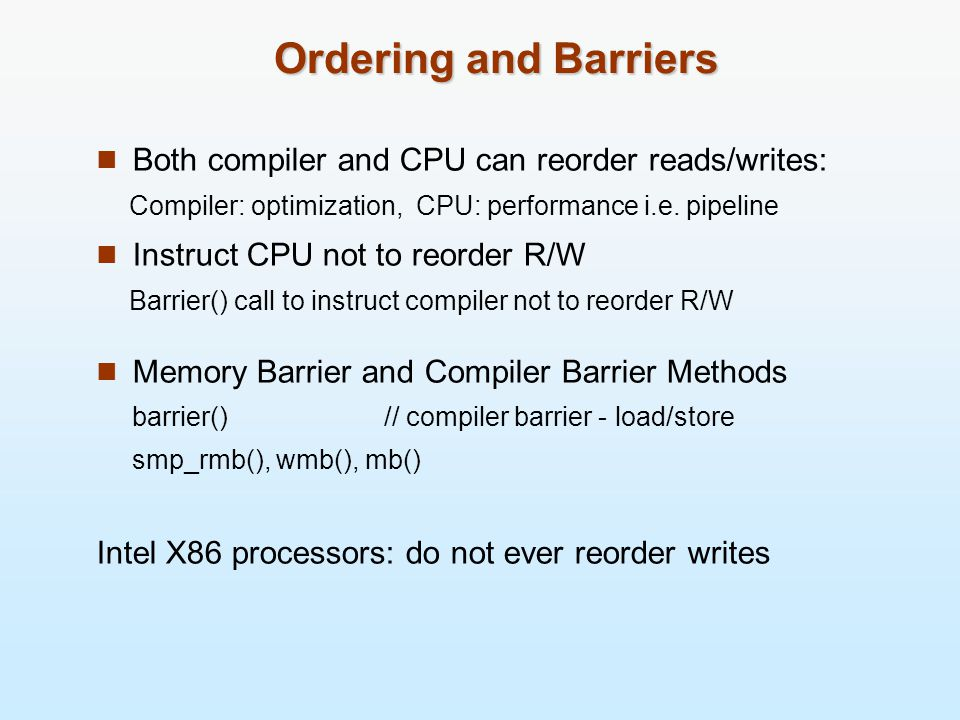 Ordering and Barriers Both compiler and CPU can reorder reads/writes: Compiler: optimization, CPU: performance i.e.