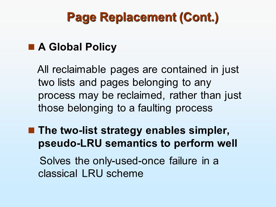 Page Replacement (Cont.) A Global Policy All reclaimable pages are contained in just two lists and pages belonging to any process may be reclaimed, rather than just those belonging to a faulting process The two-list strategy enables simpler, pseudo-LRU semantics to perform well Solves the only-used-once failure in a classical LRU scheme