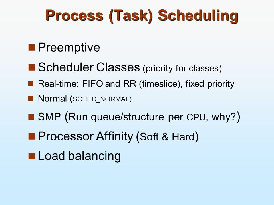 Process (Task) Scheduling Preemptive Scheduler Classes (priority for classes) Real-time: FIFO and RR (timeslice), fixed priority Normal ( SCHED_NORMAL) SMP ( Run queue/structure per CPU, why.
