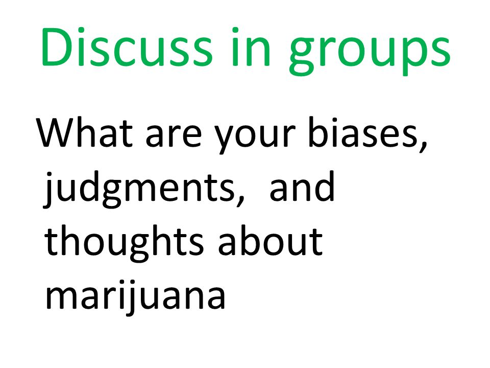 Discuss in groups What are your biases, judgments, and thoughts about marijuana