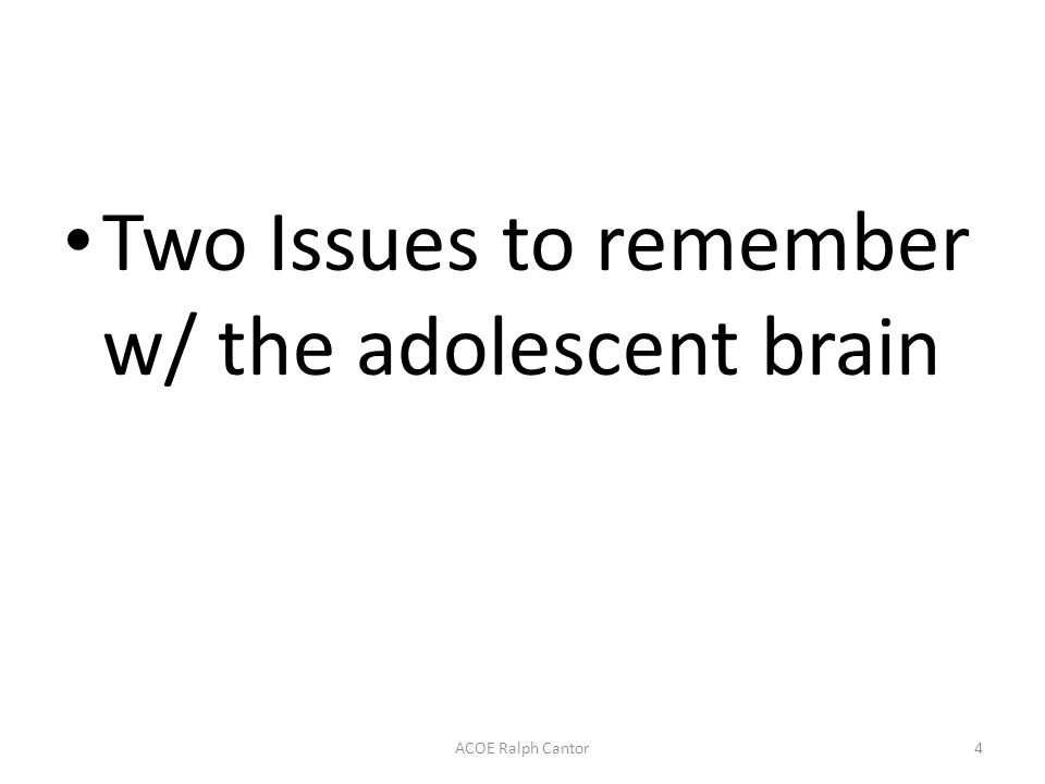 Two Issues to remember w/ the adolescent brain ACOE Ralph Cantor4