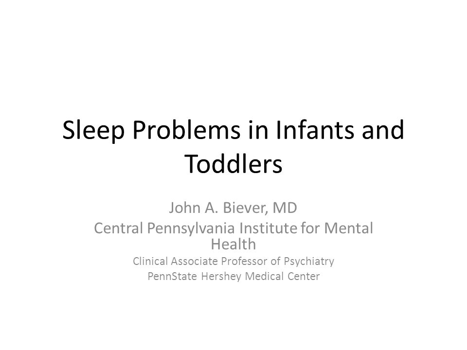 Sleep Problems in Infants and Toddlers John A. Biever, MD Central Pennsylvania Institute for Mental Health Clinical Associate Professor of Psychiatry