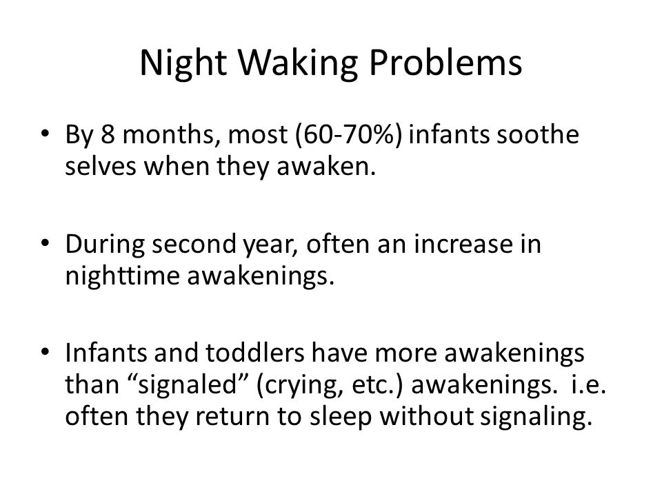 Night Waking Problems By 8 months, most (60-70%) infants soothe selves when they awaken. During second year, often an increase in nighttime awakenings