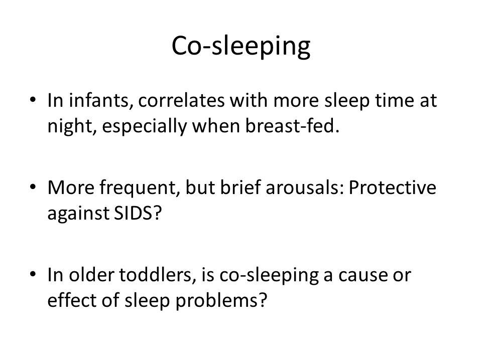 Co-sleeping In infants, correlates with more sleep time at night, especially when breast-fed. More frequent, but brief arousals: Protective against SI