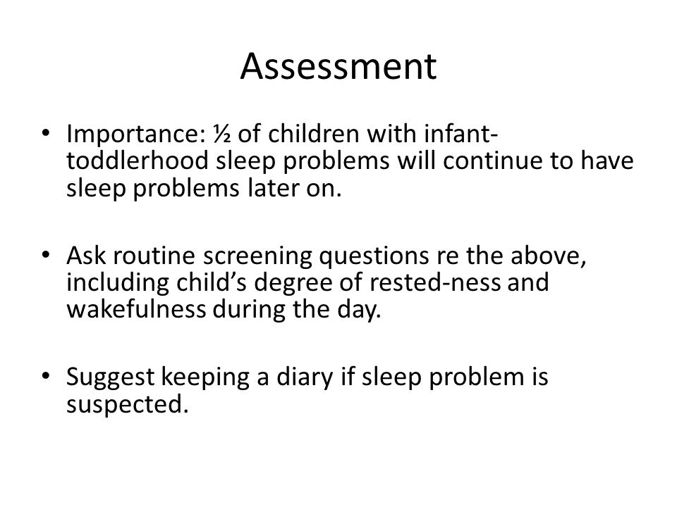 Assessment Importance: ½ of children with infant- toddlerhood sleep problems will continue to have sleep problems later on. Ask routine screening ques