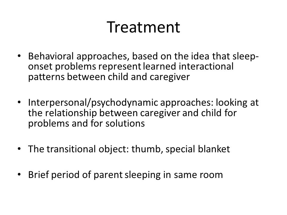 Treatment Behavioral approaches, based on the idea that sleep- onset problems represent learned interactional patterns between child and caregiver Interpersonal/psychodynamic approaches: looking at the relationship between caregiver and child for problems and for solutions The transitional object: thumb, special blanket Brief period of parent sleeping in same room