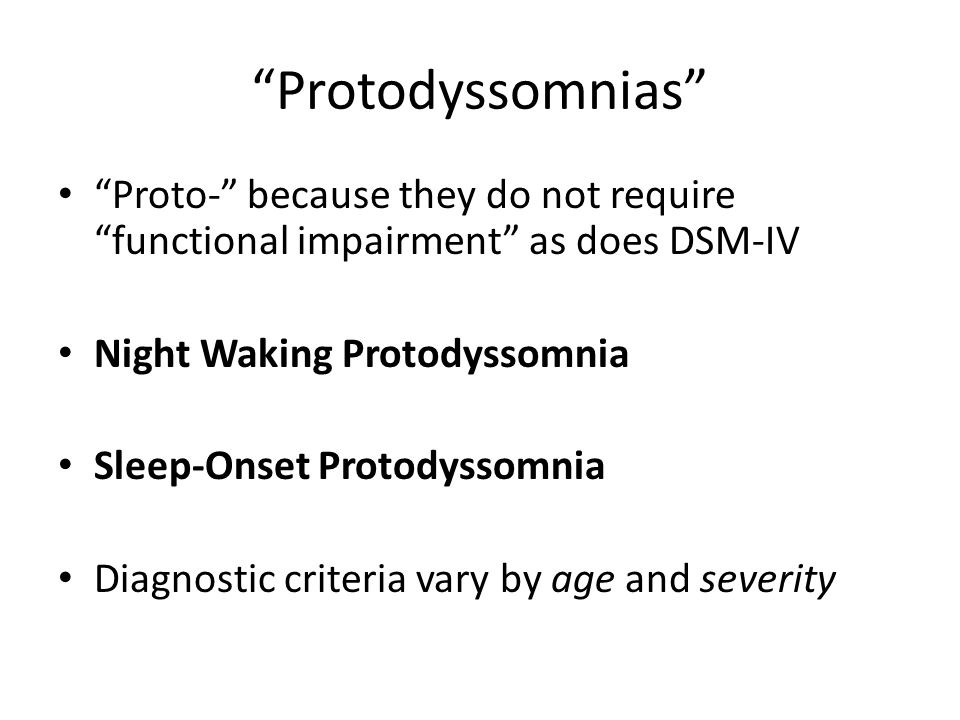 """Protodyssomnias"" ""Proto-"" because they do not require ""functional impairment"" as does DSM-IV Night Waking Protodyssomnia Sleep-Onset Protodyssomnia D"