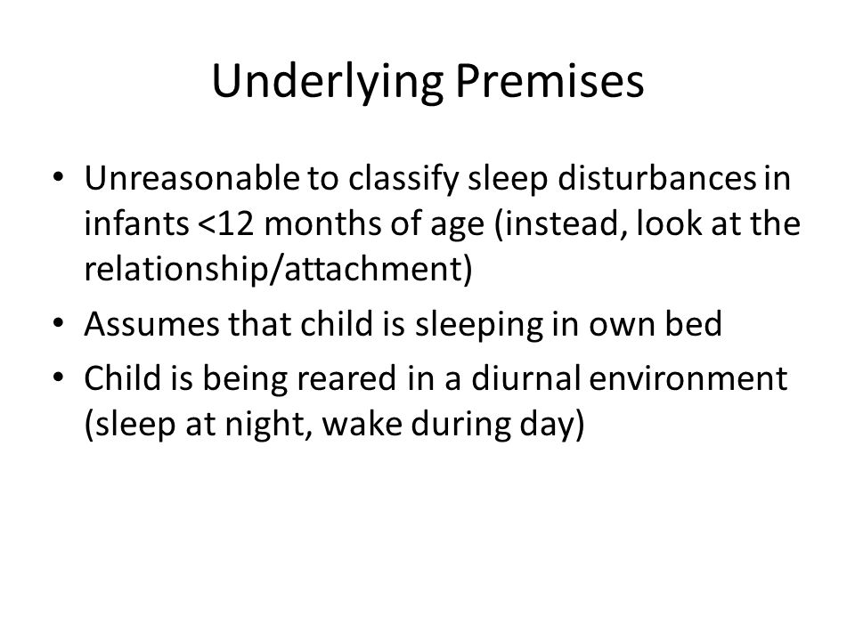 Underlying Premises Unreasonable to classify sleep disturbances in infants <12 months of age (instead, look at the relationship/attachment) Assumes that child is sleeping in own bed Child is being reared in a diurnal environment (sleep at night, wake during day)