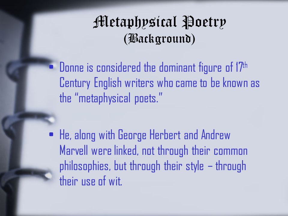 Metaphysical Poetry (Background) Donne is considered the dominant figure of 17 th Century English writers who came to be known as the metaphysical poets. He, along with George Herbert and Andrew Marvell were linked, not through their common philosophies, but through their style – through their use of wit.