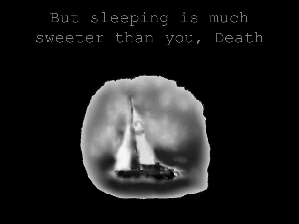 But sleeping is much sweeter than you, Death