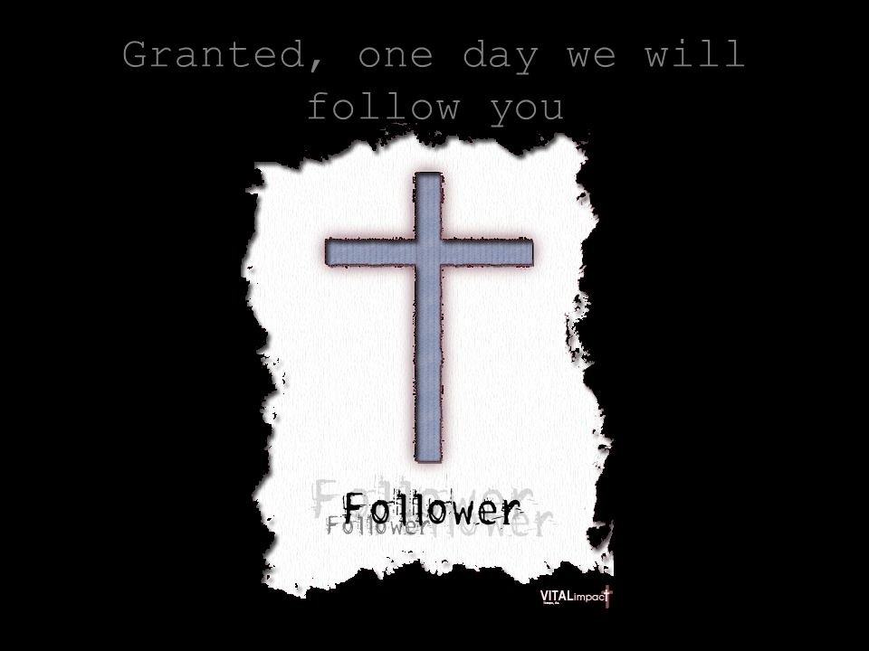 Granted, one day we will follow you